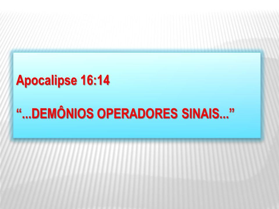 Apocalipse 16:14 ...DEMÔNIOS OPERADORES SINAIS...