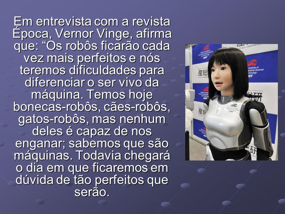 Em entrevista com a revista Época, Vernor Vinge, afirma que: Os robôs ficarão cada vez mais perfeitos e nós teremos dificuldades para diferenciar o ser vivo da máquina.