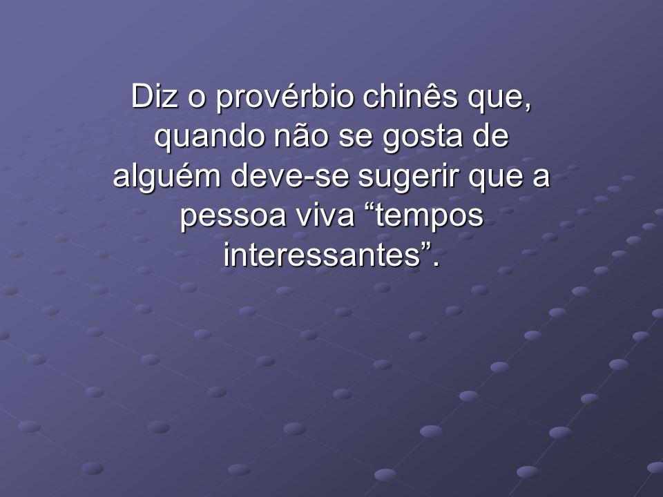 Diz o provérbio chinês que, quando não se gosta de alguém deve-se sugerir que a pessoa viva tempos interessantes .