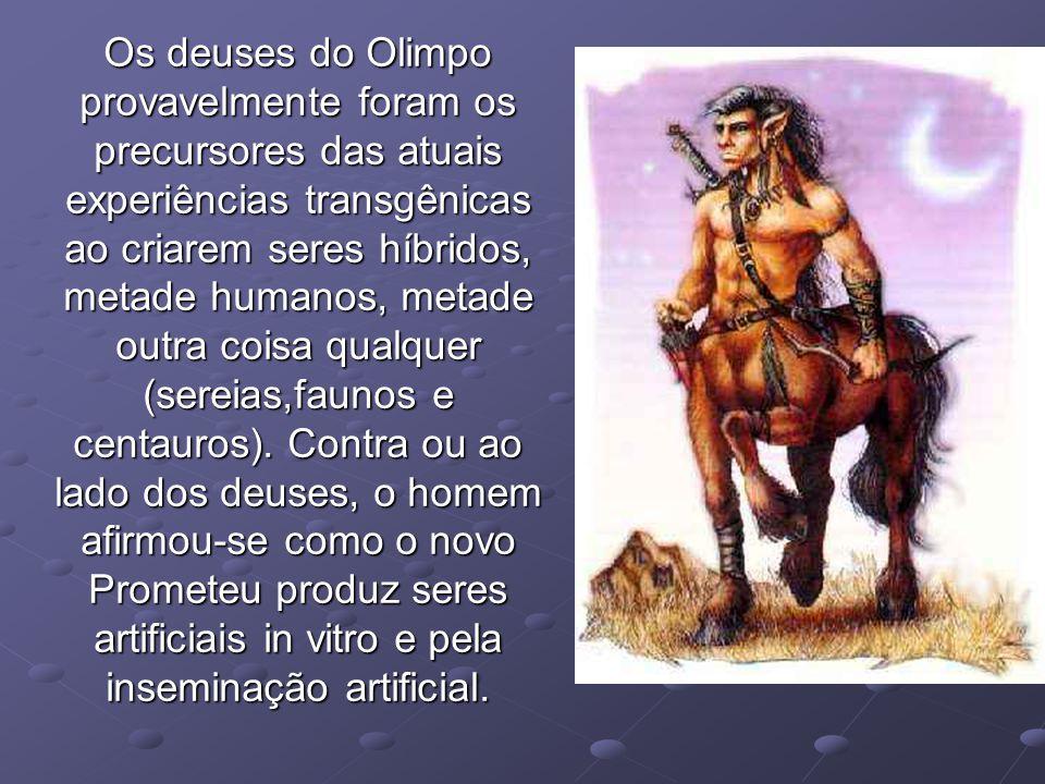 Os deuses do Olimpo provavelmente foram os precursores das atuais experiências transgênicas ao criarem seres híbridos, metade humanos, metade outra coisa qualquer (sereias,faunos e centauros).