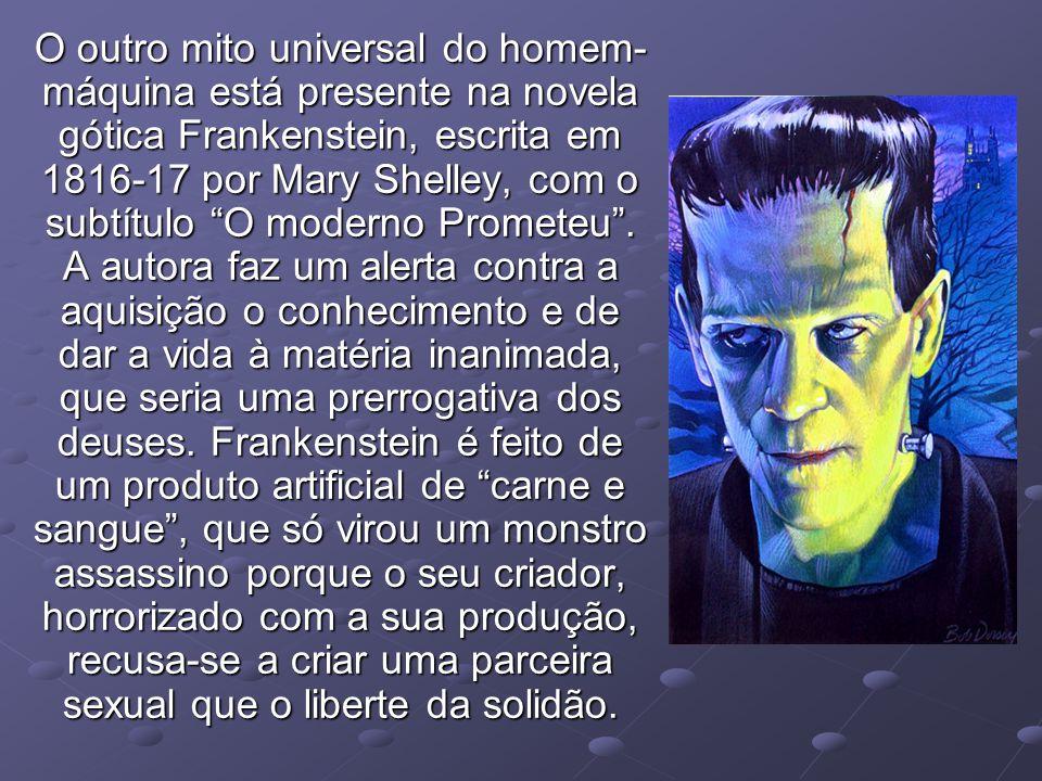 O outro mito universal do homem-máquina está presente na novela gótica Frankenstein, escrita em 1816-17 por Mary Shelley, com o subtítulo O moderno Prometeu .