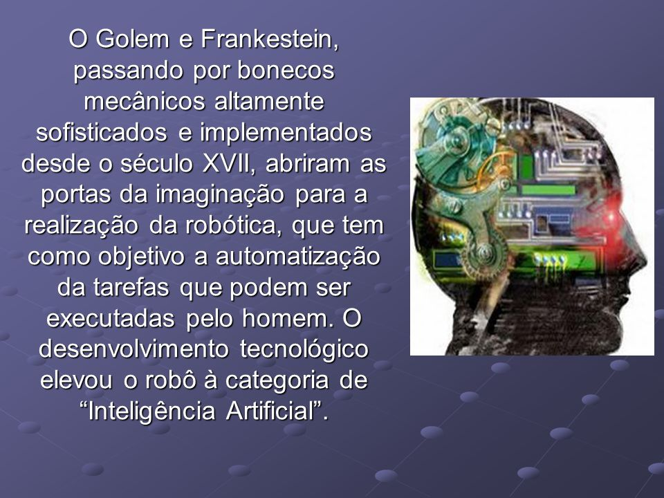 O Golem e Frankestein, passando por bonecos mecânicos altamente sofisticados e implementados desde o século XVII, abriram as portas da imaginação para a realização da robótica, que tem como objetivo a automatização da tarefas que podem ser executadas pelo homem.