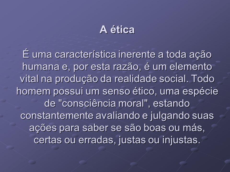 A ética É uma característica inerente a toda ação humana e, por esta razão, é um elemento vital na produção da realidade social.