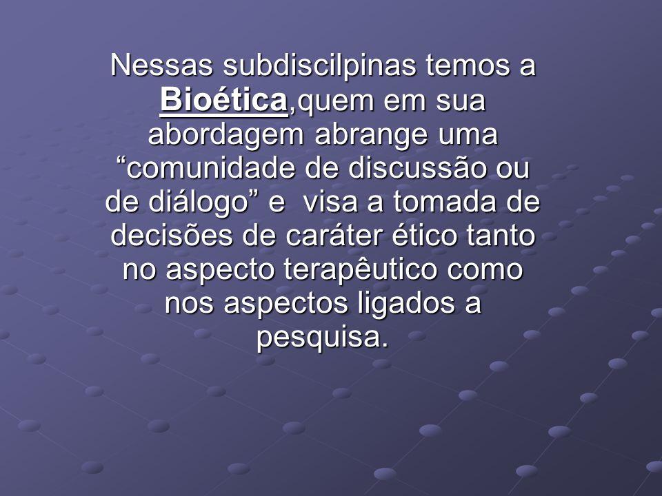 Nessas subdiscilpinas temos a Bioética,quem em sua abordagem abrange uma comunidade de discussão ou de diálogo e visa a tomada de decisões de caráter ético tanto no aspecto terapêutico como nos aspectos ligados a pesquisa.