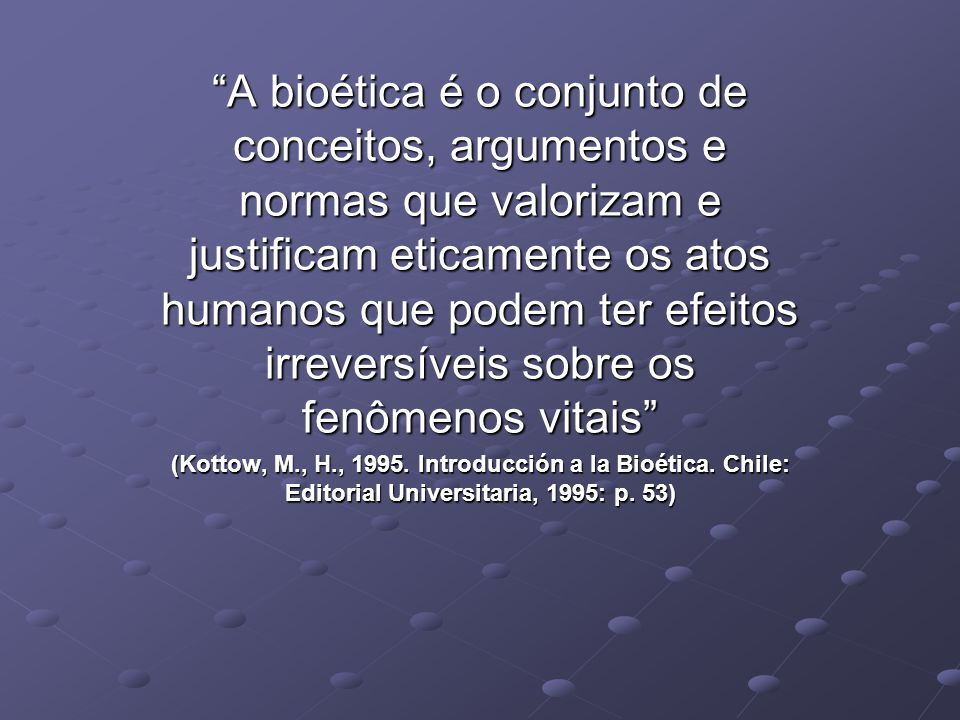 A bioética é o conjunto de conceitos, argumentos e normas que valorizam e justificam eticamente os atos humanos que podem ter efeitos irreversíveis sobre os fenômenos vitais