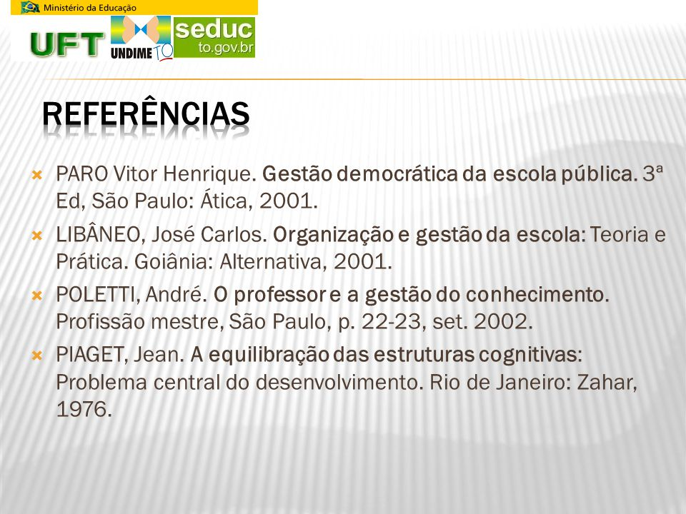 REFERÊNCIAS PARO Vitor Henrique. Gestão democrática da escola pública. 3ª Ed, São Paulo: Ática, 2001.