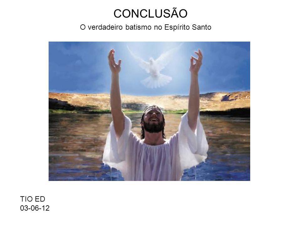 CONCLUSÃO O verdadeiro batismo no Espírito Santo TIO ED 03-06-12