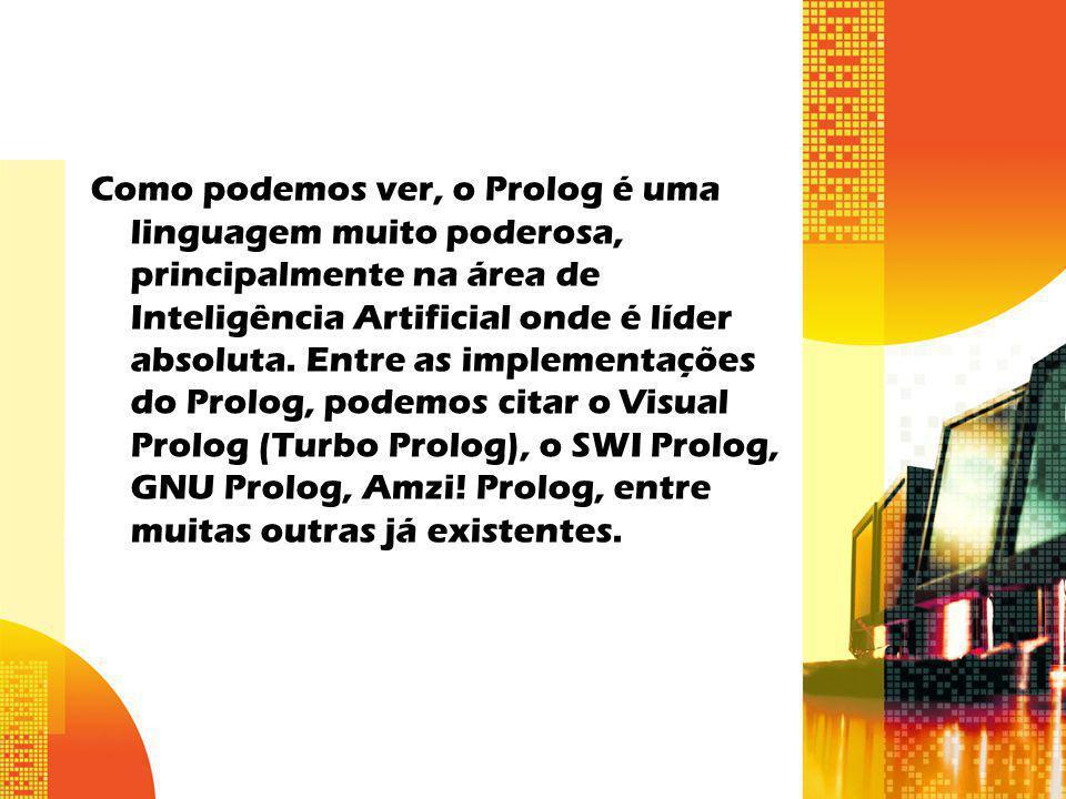 Como podemos ver, o Prolog é uma linguagem muito poderosa, principalmente na área de Inteligência Artificial onde é líder absoluta.
