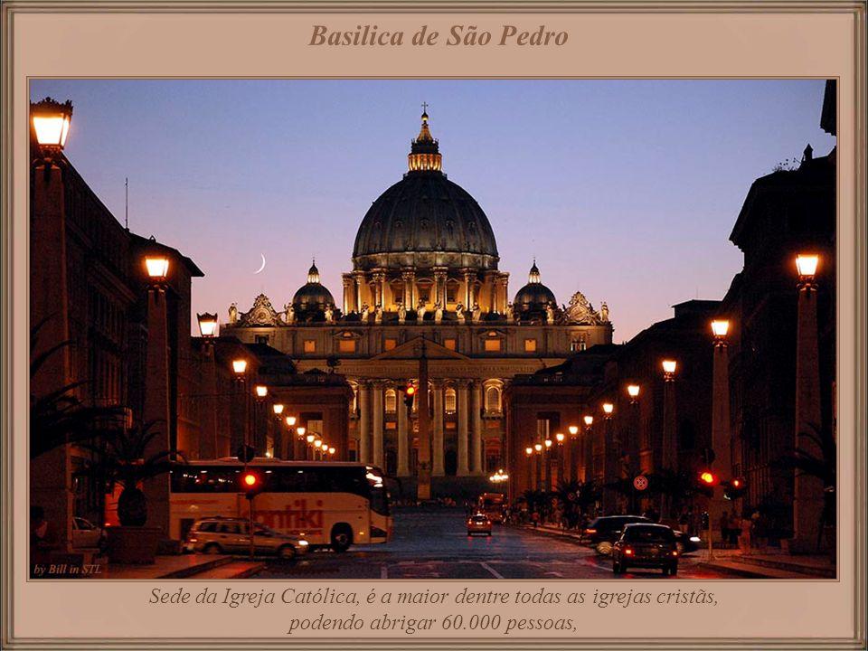 Basilica de São Pedro Sede da Igreja Católica, é a maior dentre todas as igrejas cristãs, podendo abrigar 60.000 pessoas,