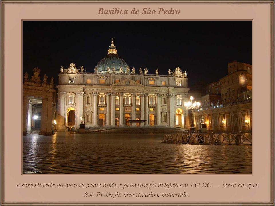 Basilica de São Pedro e está situada no mesmo ponto onde a primeira foi erigida em 132 DC — local em que São Pedro foi crucificado e enterrado.