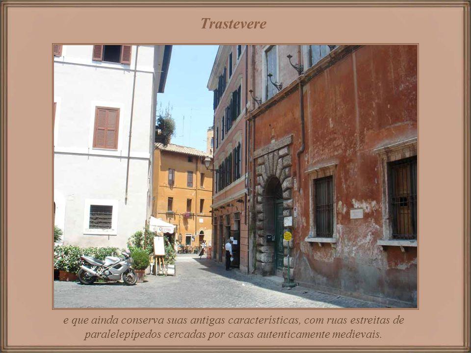 Trastevere e que ainda conserva suas antigas características, com ruas estreitas de paralelepípedos cercadas por casas autenticamente medievais.