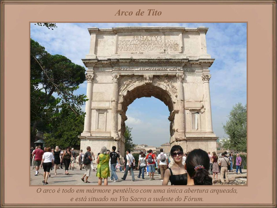Arco de Tito O arco é todo em mármore pentélico com uma única abertura arqueada, e está situado na Via Sacra a sudeste do Fórum.
