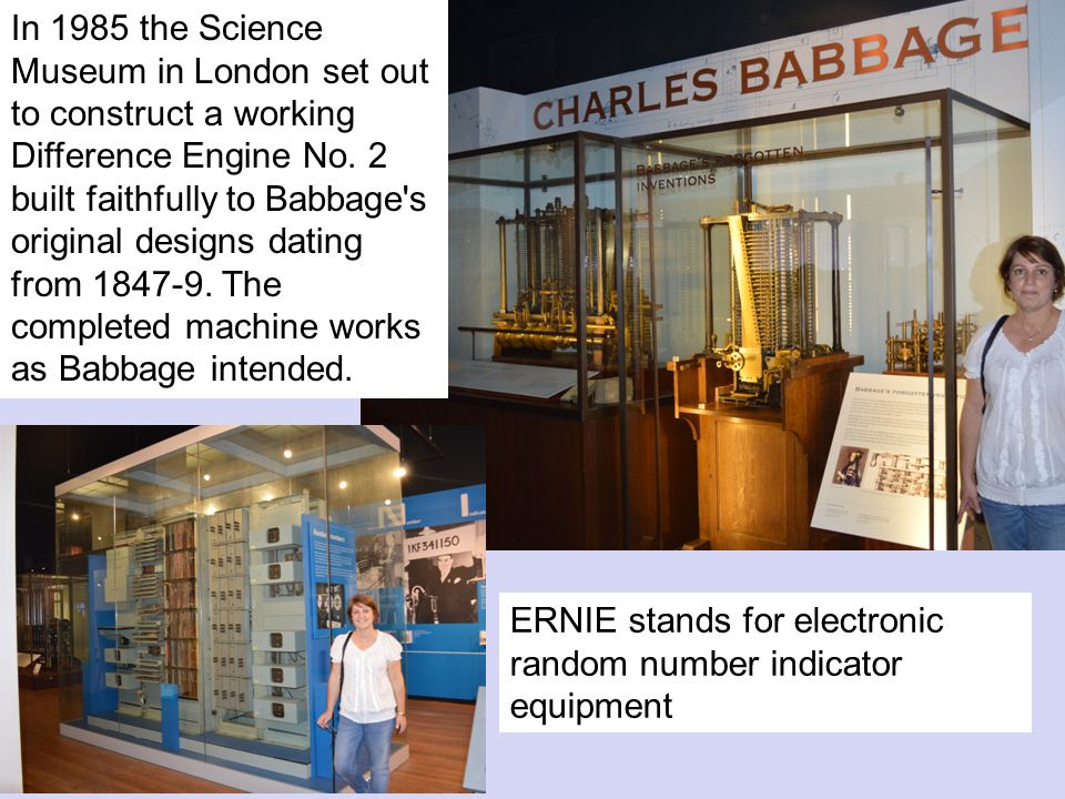 In 1985 the Science Museum in London set out to construct a working Difference Engine No. 2 built faithfully to Babbage s original designs dating from 1847-9. The completed machine works as Babbage intended.