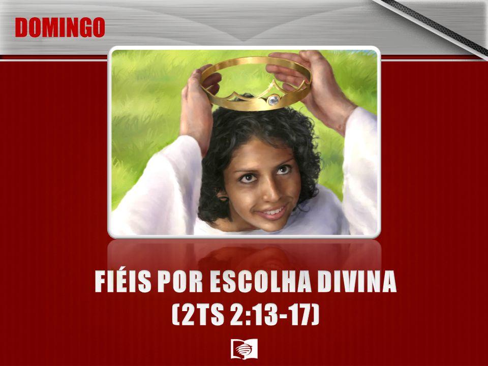 FIÉIS POR ESCOLHA DIVINA (2TS 2:13-17)