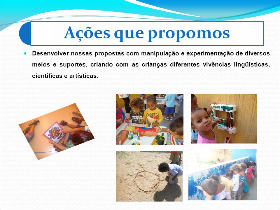 Desenvolver nossas propostas com manipulação e experimentação de diversos meios e suportes, criando com as crianças diferentes vivências lingüísticas, científicas e artísticas.