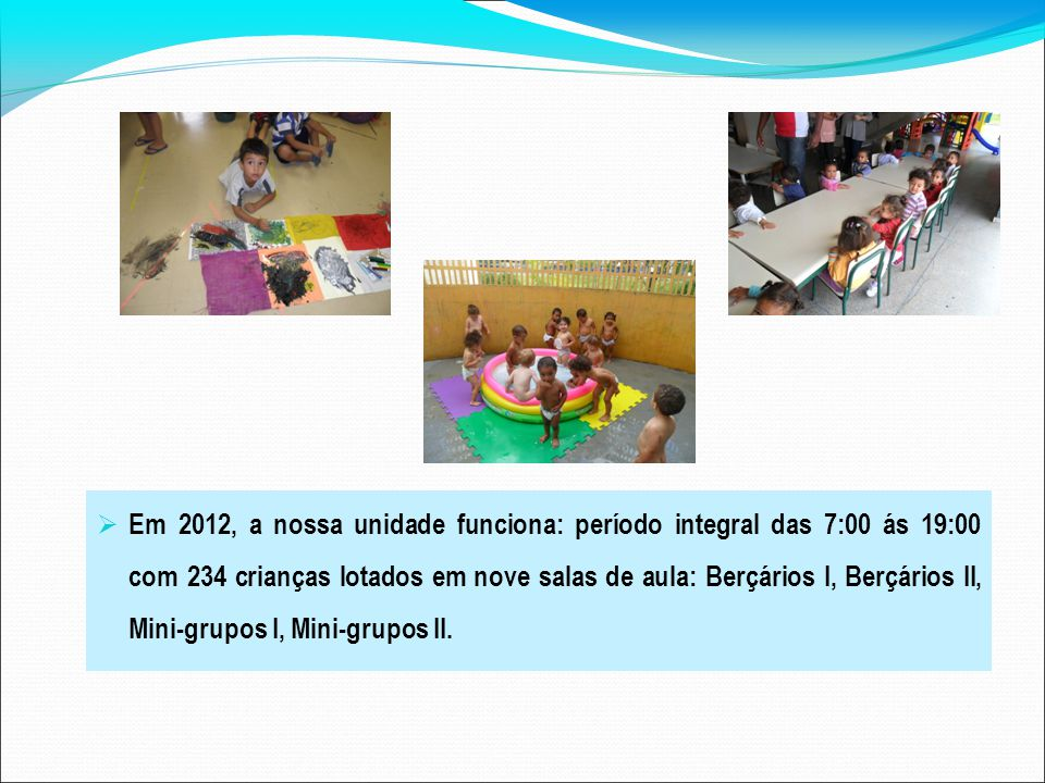 Em 2012, a nossa unidade funciona: período integral das 7:00 ás 19:00 com 234 crianças lotados em nove salas de aula: Berçários I, Berçários II, Mini-grupos I, Mini-grupos II.
