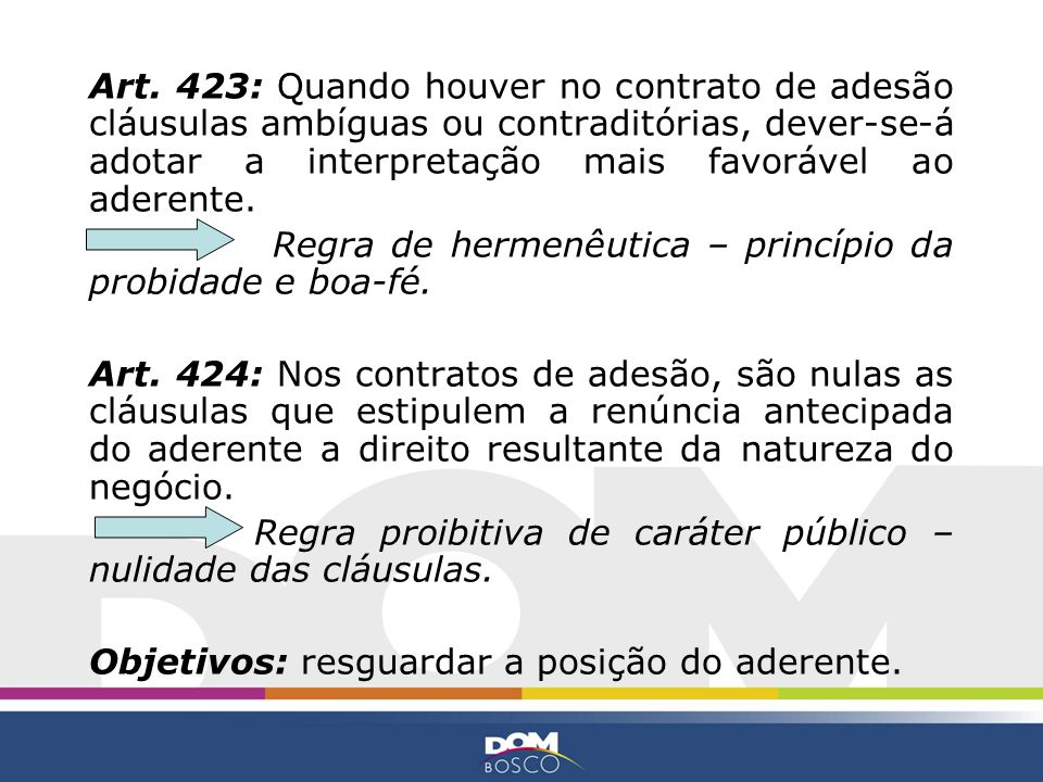 Art. 423: Quando houver no contrato de adesão cláusulas ambíguas ou contraditórias, dever-se-á adotar a interpretação mais favorável ao aderente.
