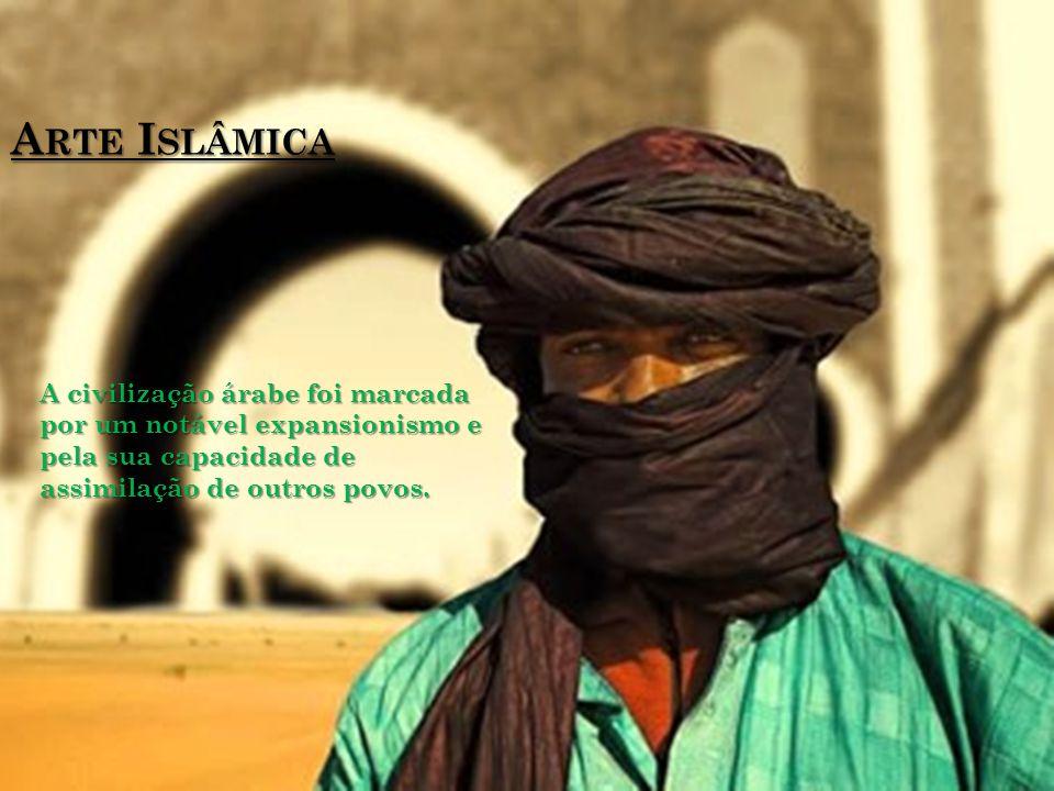 Arte Islâmica A civilização árabe foi marcada por um notável expansionismo e pela sua capacidade de assimilação de outros povos.