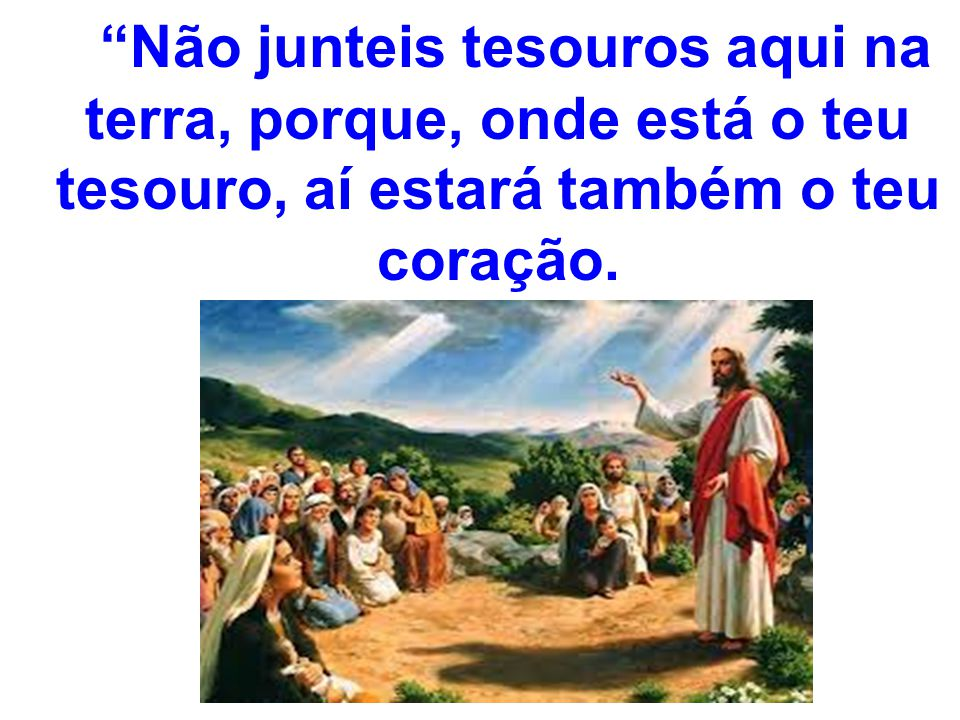 Não junteis tesouros aqui na terra, porque, onde está o teu tesouro, aí estará também o teu coração.
