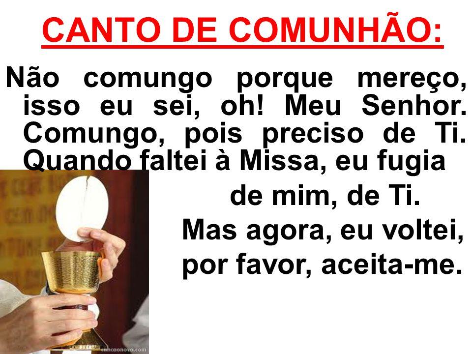 CANTO DE COMUNHÃO: Não comungo porque mereço, isso eu sei, oh! Meu Senhor. Comungo, pois preciso de Ti. Quando faltei à Missa, eu fugia.