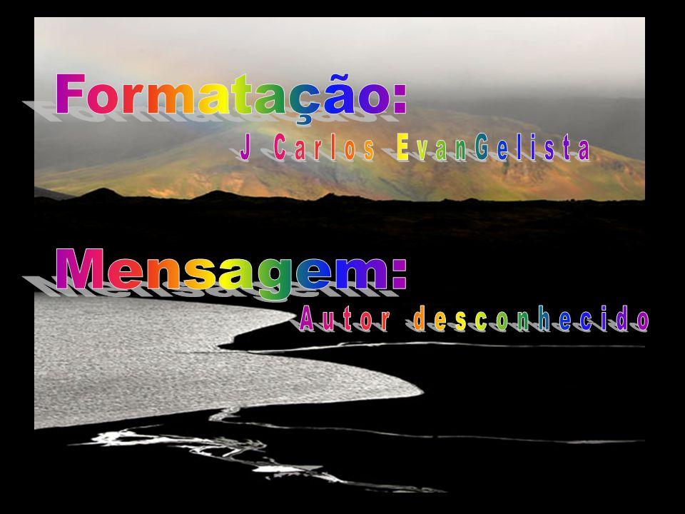 Formatação: J Carlos EvanGelista Mensagem: Autor desconhecido