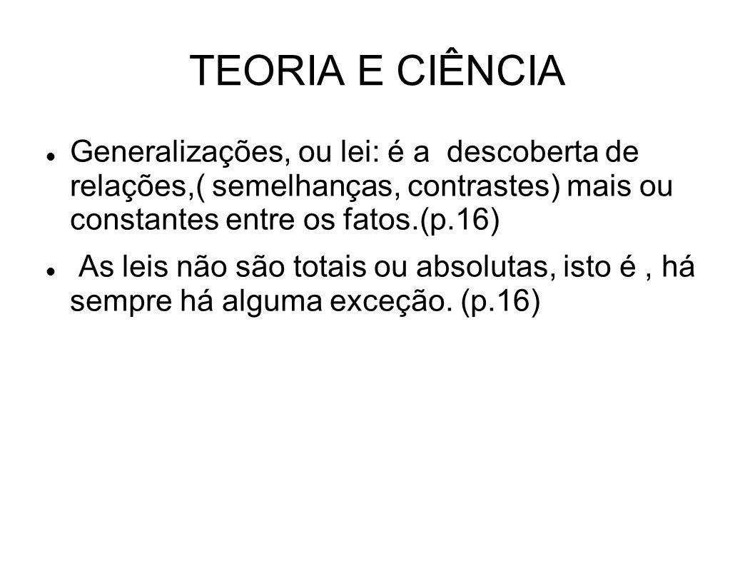 TEORIA E CIÊNCIA Generalizações, ou lei: é a descoberta de relações,( semelhanças, contrastes) mais ou constantes entre os fatos.(p.16)