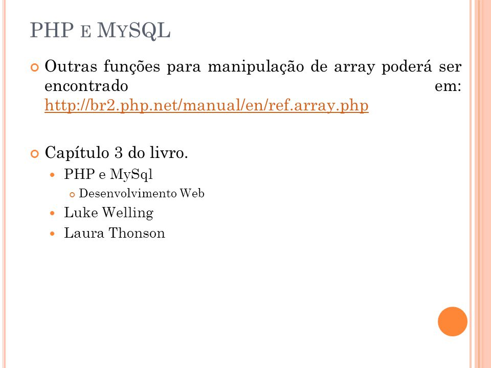 PHP e MySQL Outras funções para manipulação de array poderá ser encontrado em: http://br2.php.net/manual/en/ref.array.php.