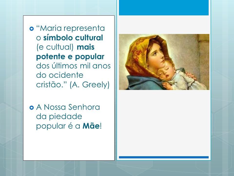 Maria representa o símbolo cultural (e cultual) mais potente e popular dos últimos mil anos do ocidente cristão. (A. Greely)