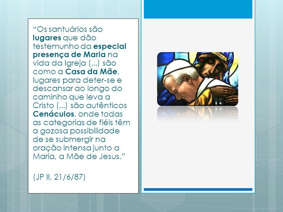 Os santuários são lugares que dão testemunho da especial presença de Maria na vida da Igreja (...) são como a Casa da Mãe, lugares para deter-se e descansar ao longo do caminho que leva a Cristo (...) são autênticos Cenáculos, onde todas as categorias de fiéis têm a gozosa possibilidade de se submergir na oração intensa junto a Maria, a Mãe de Jesus. (JP II, 21/6/87)