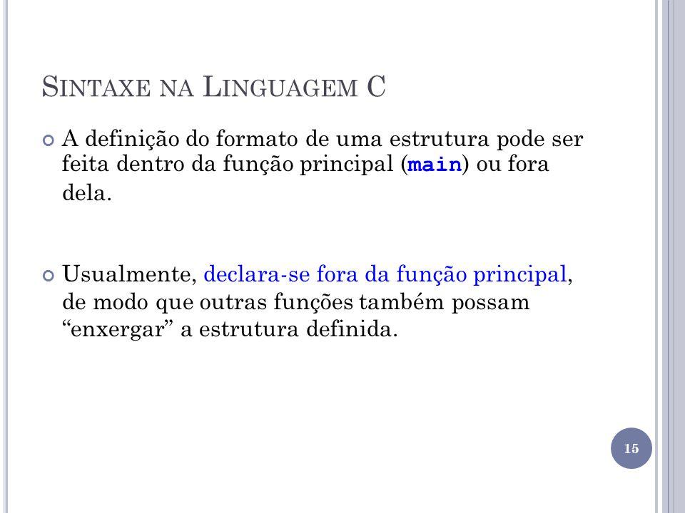 Sintaxe na Linguagem C A definição do formato de uma estrutura pode ser feita dentro da função principal (main) ou fora dela.