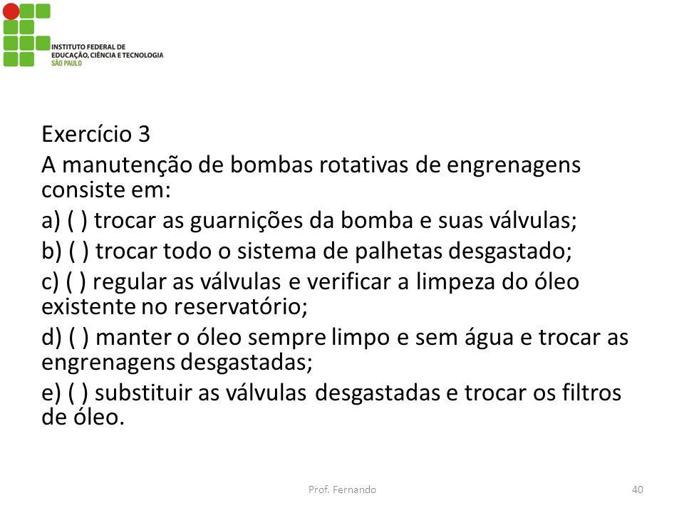 Exercício 3 A manutenção de bombas rotativas de engrenagens consiste em: a) ( ) trocar as guarnições da bomba e suas válvulas; b) ( ) trocar todo o sistema de palhetas desgastado; c) ( ) regular as válvulas e verificar a limpeza do óleo existente no reservatório; d) ( ) manter o óleo sempre limpo e sem água e trocar as engrenagens desgastadas; e) ( ) substituir as válvulas desgastadas e trocar os filtros de óleo.