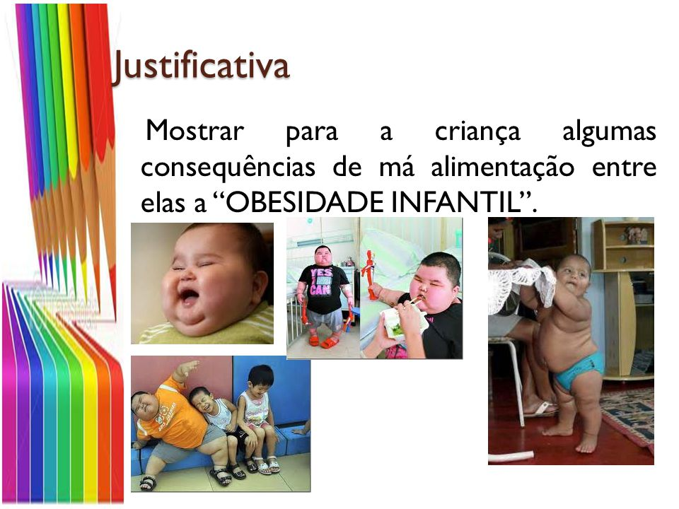 Justificativa Mostrar para a criança algumas consequências de má alimentação entre elas a OBESIDADE INFANTIL .