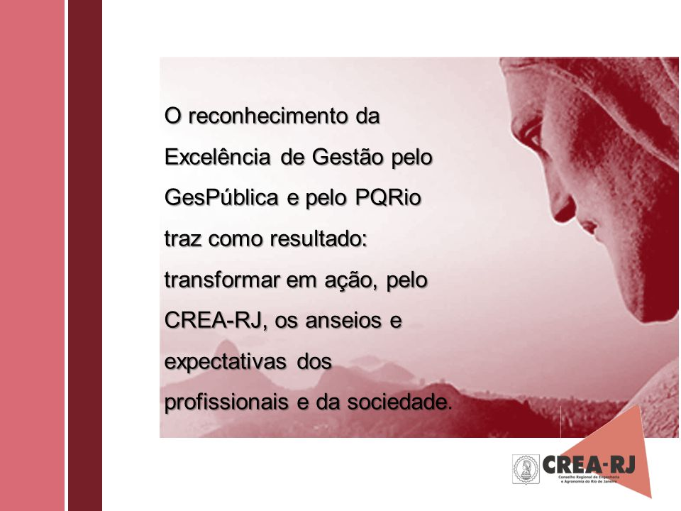 O reconhecimento da Excelência de Gestão pelo GesPública e pelo PQRio traz como resultado: transformar em ação, pelo CREA-RJ, os anseios e expectativas dos profissionais e da sociedade.