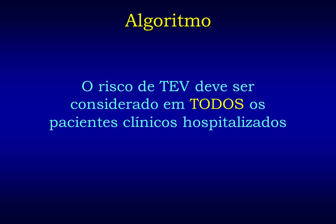 Algoritmo O risco de TEV deve ser considerado em TODOS os pacientes clínicos hospitalizados
