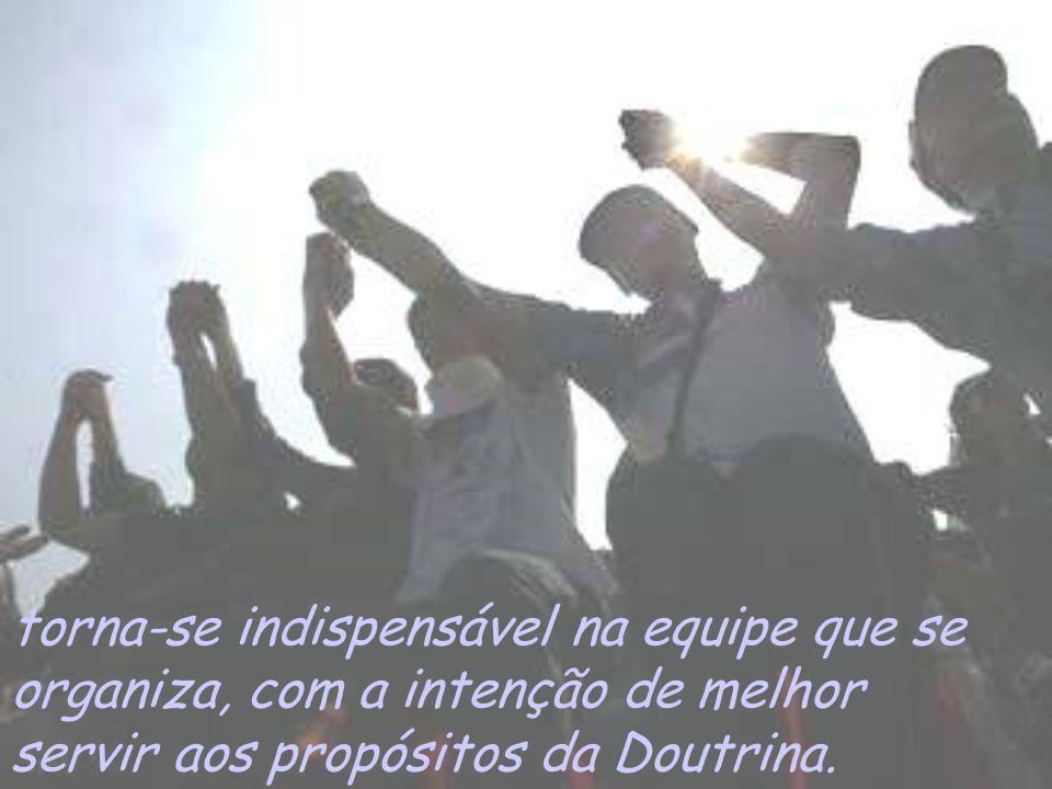 torna-se indispensável na equipe que se organiza, com a intenção de melhor servir aos propósitos da Doutrina.