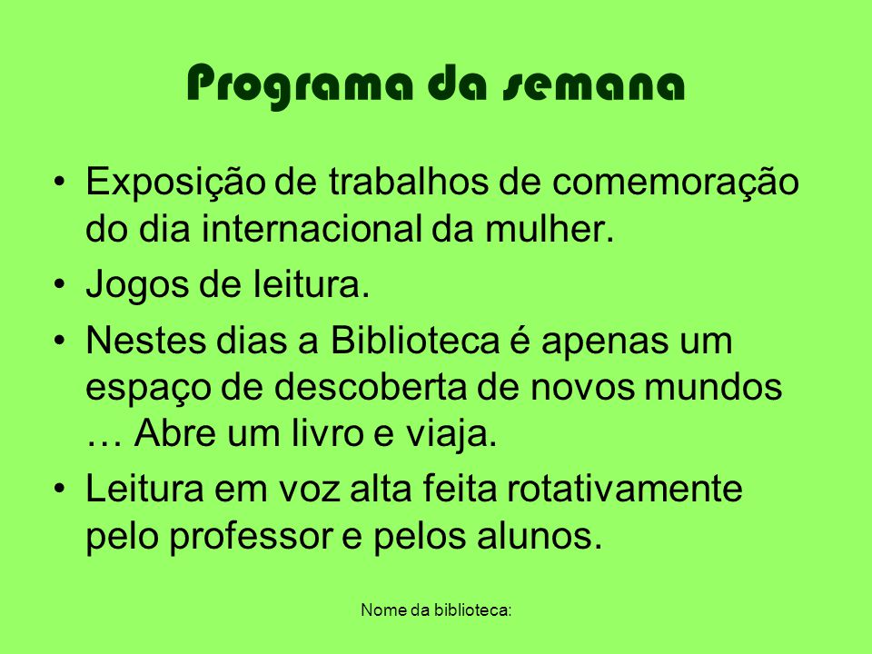 Programa da semana Exposição de trabalhos de comemoração do dia internacional da mulher. Jogos de leitura.