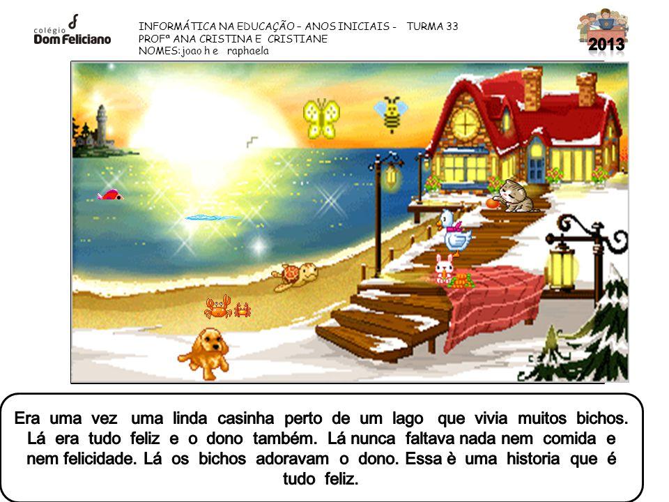 2013 INFORMÁTICA NA EDUCAÇÃO – ANOS INICIAIS - TURMA 33. PROFª ANA CRISTINA E CRISTIANE. NOMES:joao h e raphaela.
