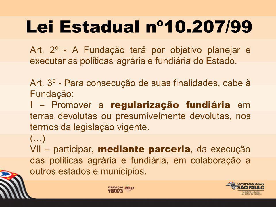 Lei Estadual nº10.207/99 Art. 2º - A Fundação terá por objetivo planejar e executar as políticas agrária e fundiária do Estado.