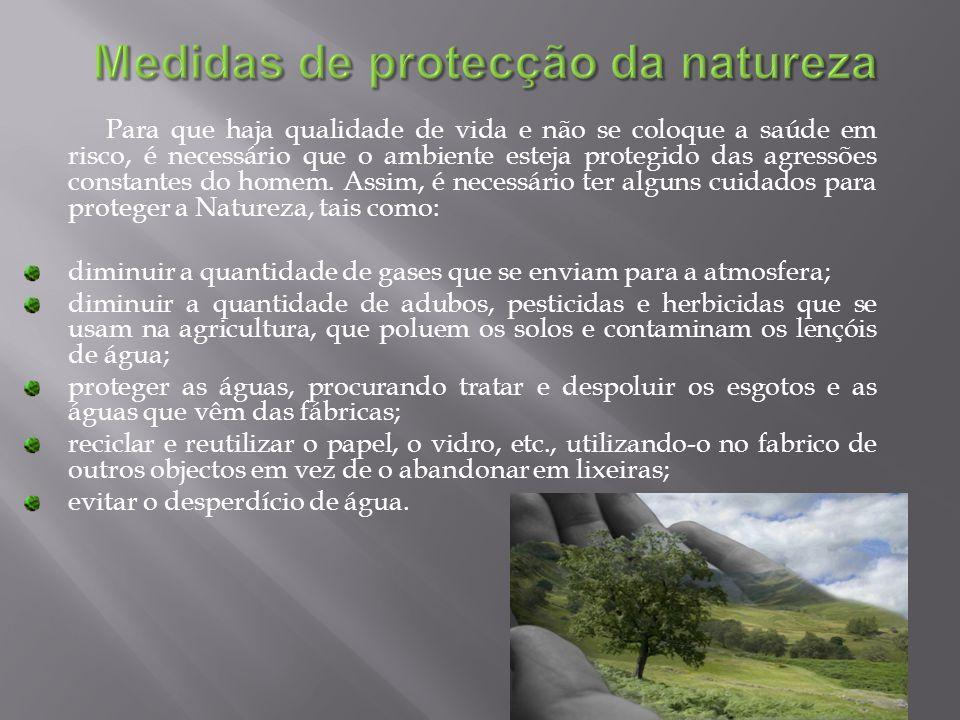 Para que haja qualidade de vida e não se coloque a saúde em risco, é necessário que o ambiente esteja protegido das agressões constantes do homem. Assim, é necessário ter alguns cuidados para proteger a Natureza, tais como: