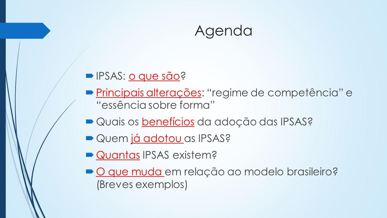 Agenda IPSAS: o que são Principais alterações: regime de competência e essência sobre forma Quais os benefícios da adoção das IPSAS