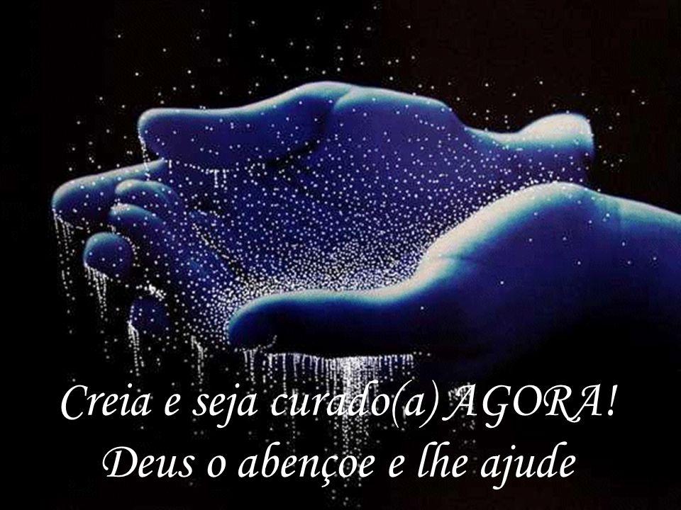 Creia e seja curado(a) AGORA! Deus o abençoe e lhe ajude