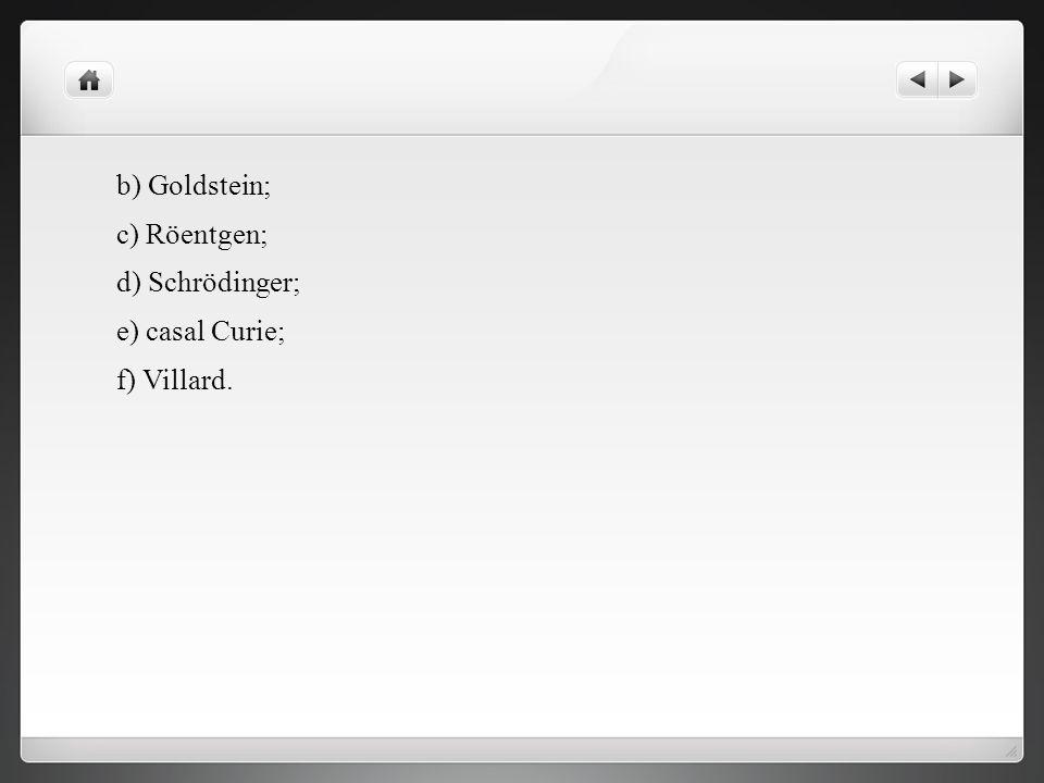 b) Goldstein; c) Röentgen; d) Schrödinger; e) casal Curie; f) Villard.