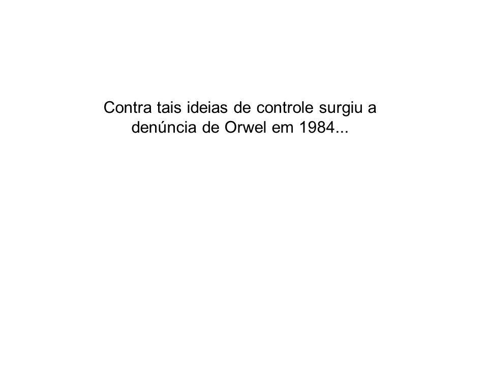Contra tais ideias de controle surgiu a denúncia de Orwel em 1984...