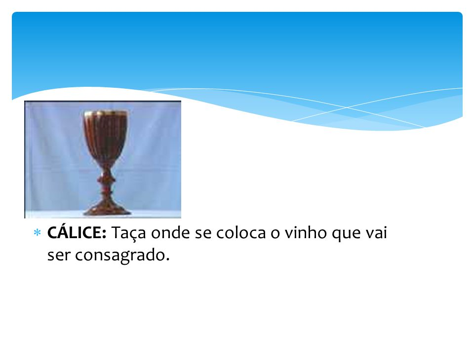 CÁLICE: Taça onde se coloca o vinho que vai ser consagrado.