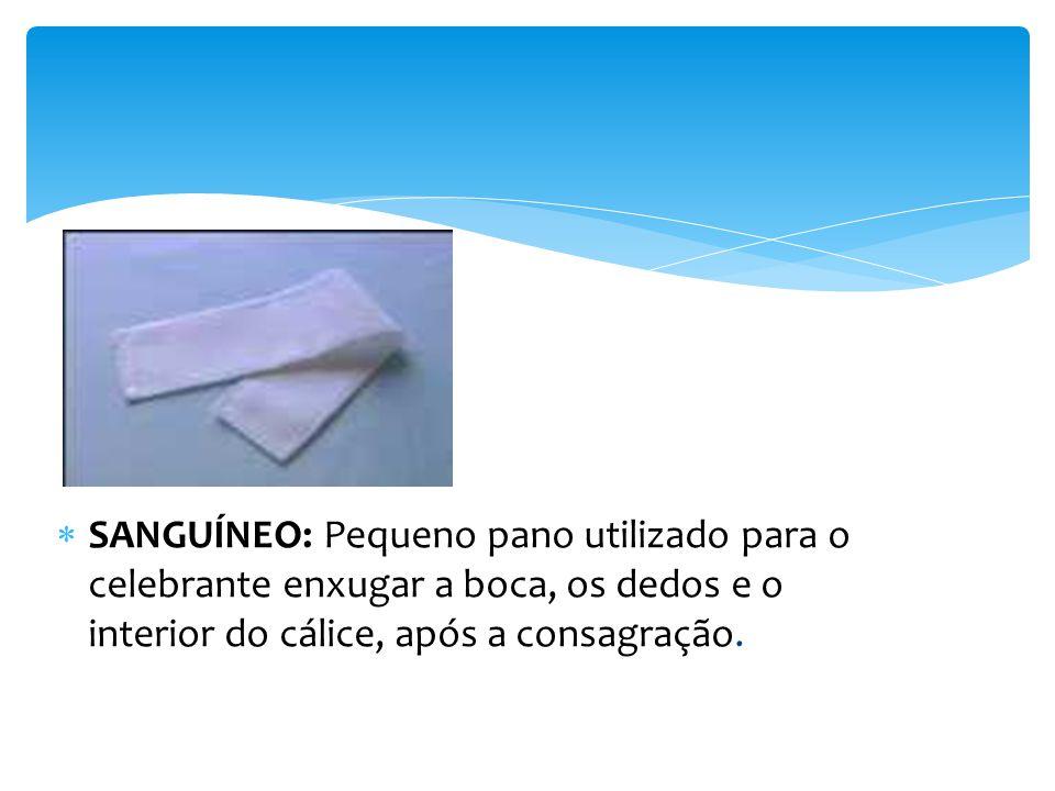 SANGUÍNEO: Pequeno pano utilizado para o celebrante enxugar a boca, os dedos e o interior do cálice, após a consagração.