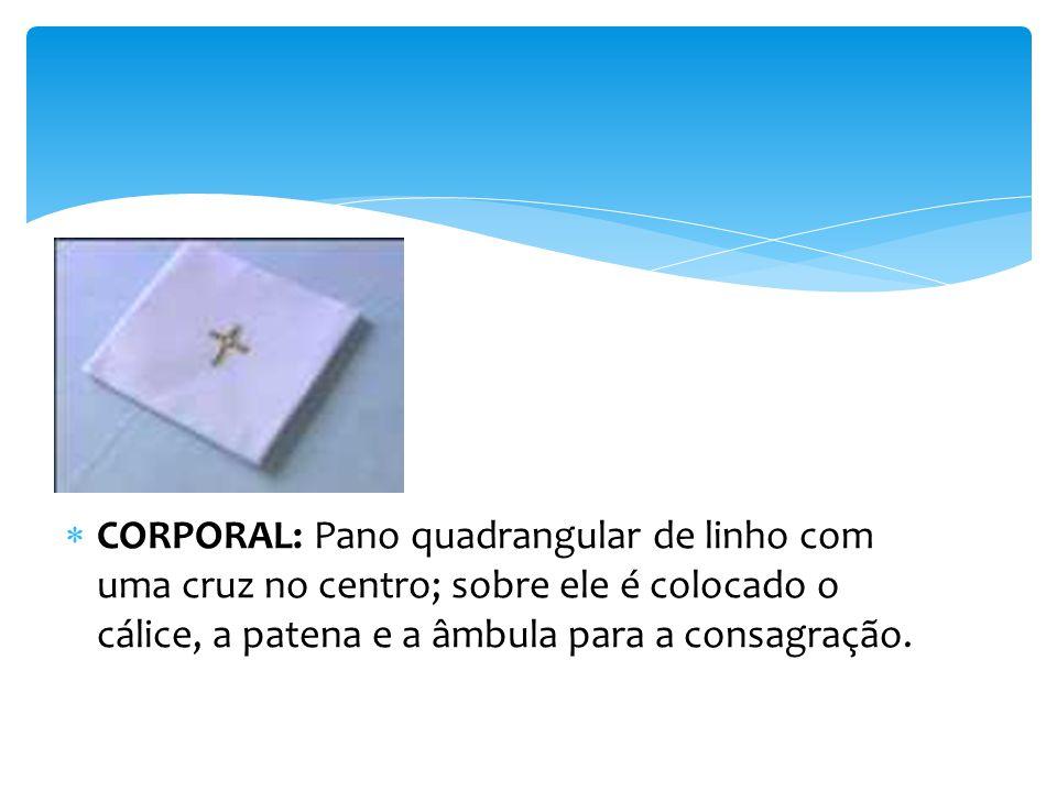 CORPORAL: Pano quadrangular de linho com uma cruz no centro; sobre ele é colocado o cálice, a patena e a âmbula para a consagração.