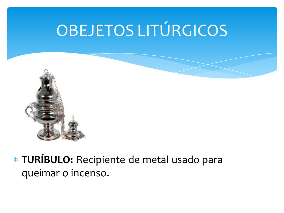 OBEJETOS LITÚRGICOS TURÍBULO: Recipiente de metal usado para queimar o incenso.