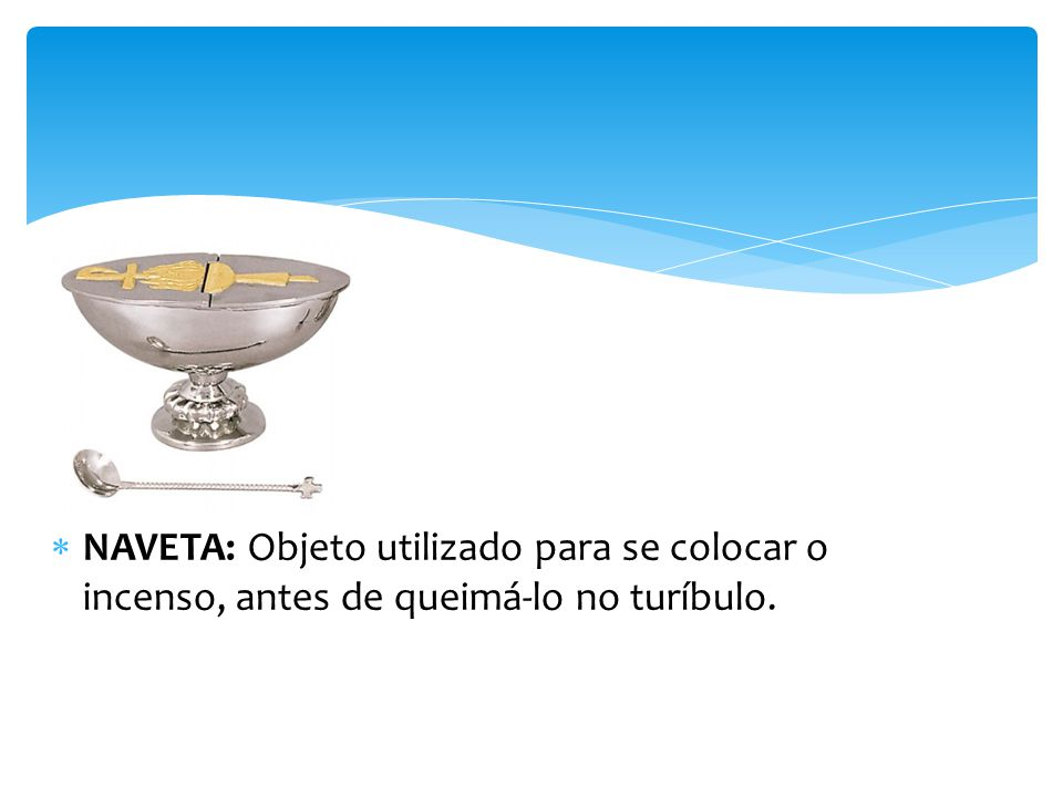 NAVETA: Objeto utilizado para se colocar o incenso, antes de queimá-lo no turíbulo.