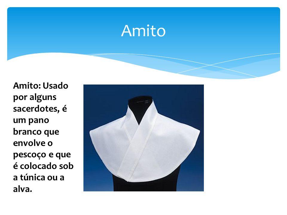 Amito Amito: Usado por alguns sacerdotes, é um pano branco que envolve o pescoço e que é colocado sob a túnica ou a alva.