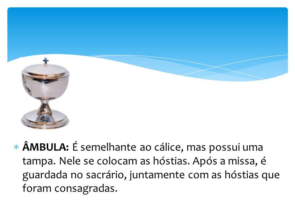 ÂMBULA: É semelhante ao cálice, mas possui uma tampa